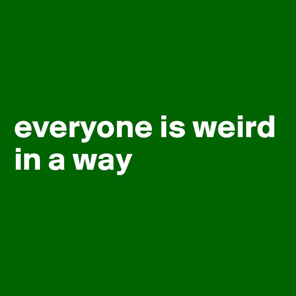 everyone is weird in a way
