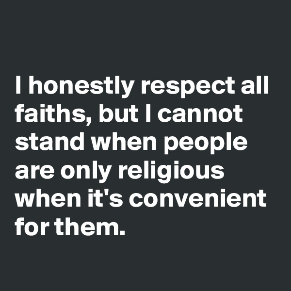 I honestly respect all faiths, but I cannot stand when people are only religious when it's convenient for them.