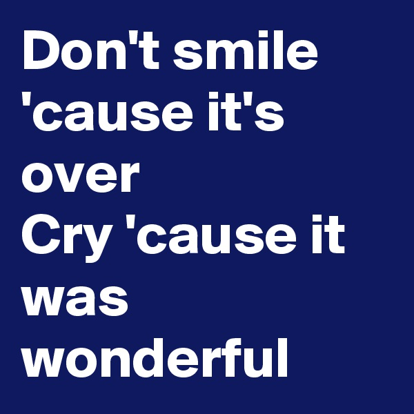 Don't smile 'cause it's over Cry 'cause it was wonderful