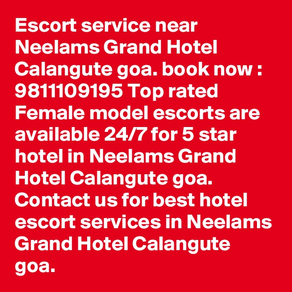 Escort service near Neelams Grand Hotel Calangute goa. book now : 9811109195 Top rated Female model escorts are available 24/7 for 5 star hotel in Neelams Grand Hotel Calangute goa. Contact us for best hotel escort services in Neelams Grand Hotel Calangute goa.
