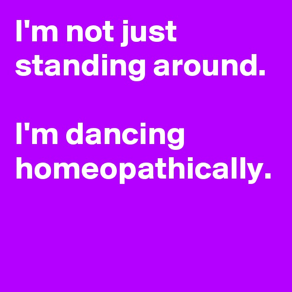 I'm not just standing around.    I'm dancing homeopathically.