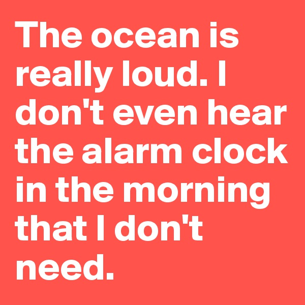The ocean is really loud. I don't even hear the alarm clock in the morning that I don't need.