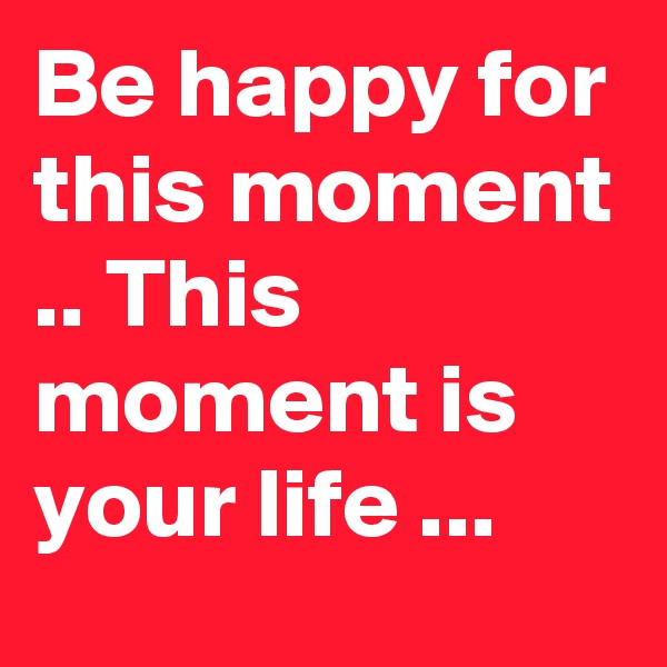 Be happy for this moment .. This moment is your life ...