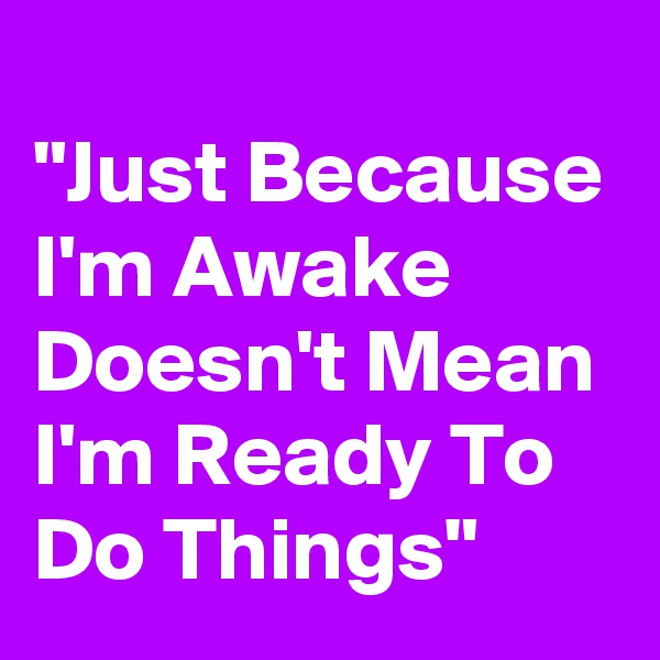 """Just Because I'm Awake Doesn't Mean I'm Ready To Do Things"""