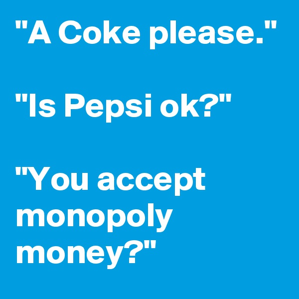 """A Coke please.""  ""Is Pepsi ok?""  ""You accept monopoly money?"""