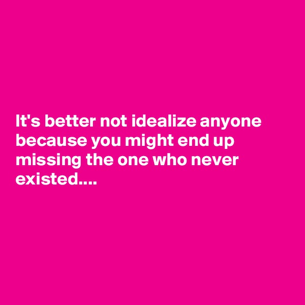 It's better not idealize anyone because you might end up missing the one who never existed....