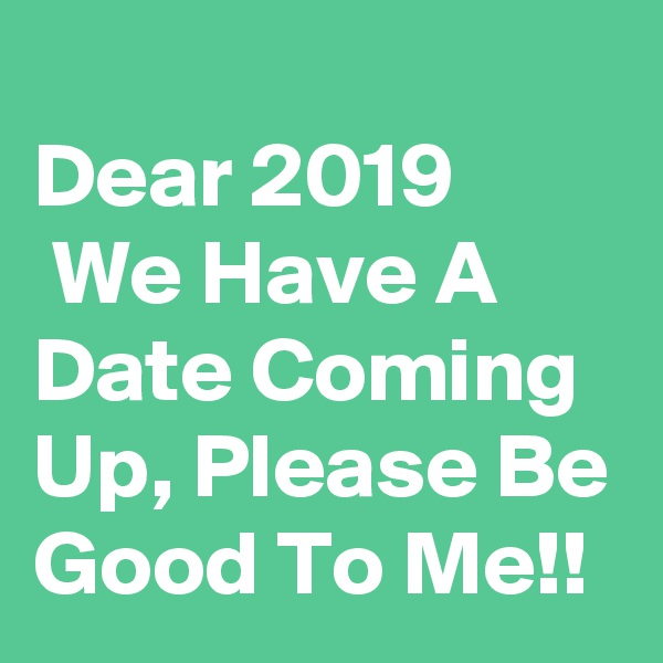 Dear 2019  We Have A Date Coming Up, Please Be Good To Me!!