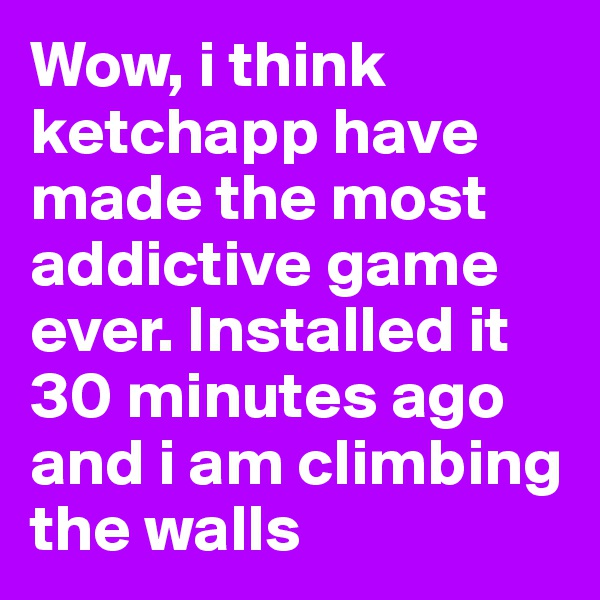 Wow, i think ketchapp have made the most addictive game ever. Installed it 30 minutes ago and i am climbing the walls