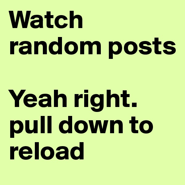 Watch random posts  Yeah right. pull down to reload