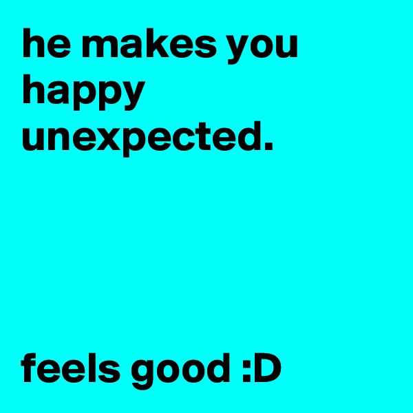 he makes you happy unexpected.     feels good :D