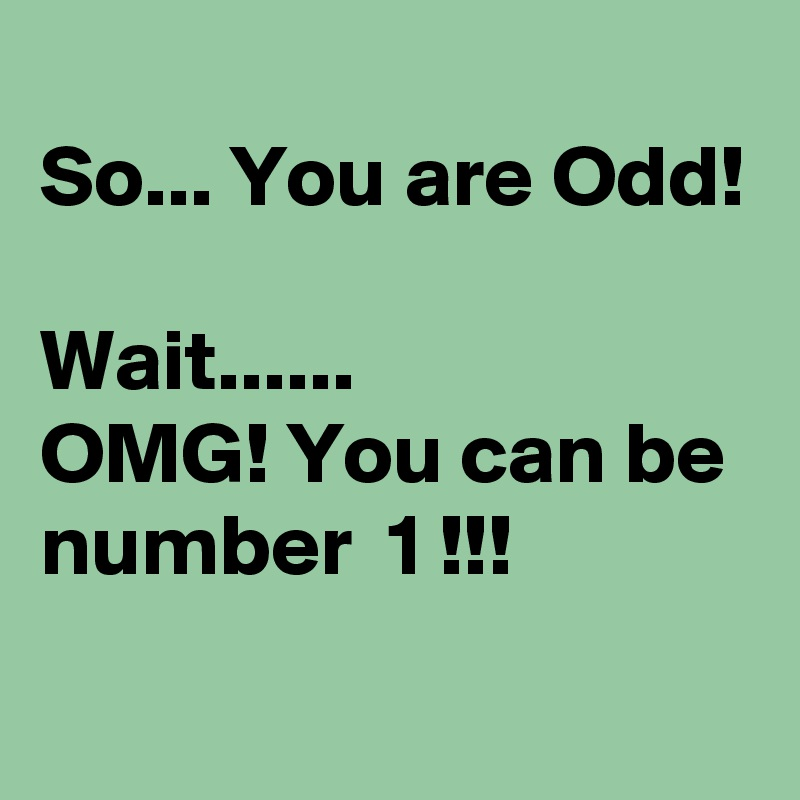 So... You are Odd!  Wait...... OMG! You can be number  1 !!!