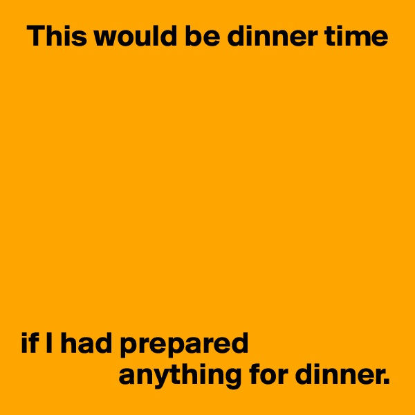 This would be dinner time          if I had prepared                 anything for dinner.
