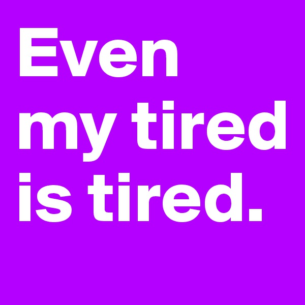 Even my tired is tired.