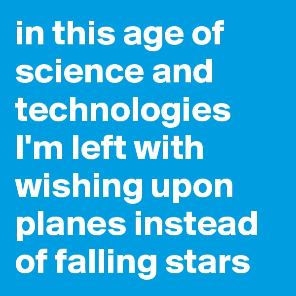 in this age of science and technologies I'm left with wishing upon planes instead of falling stars