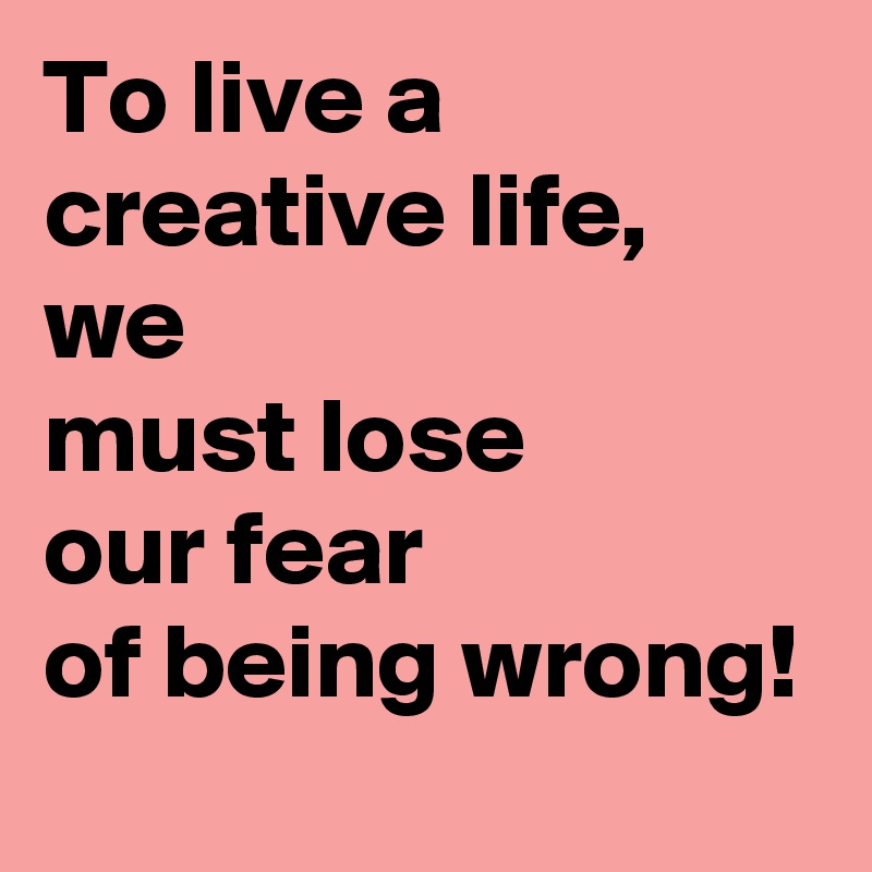 To live a creative life, we  must lose our fear of being wrong!