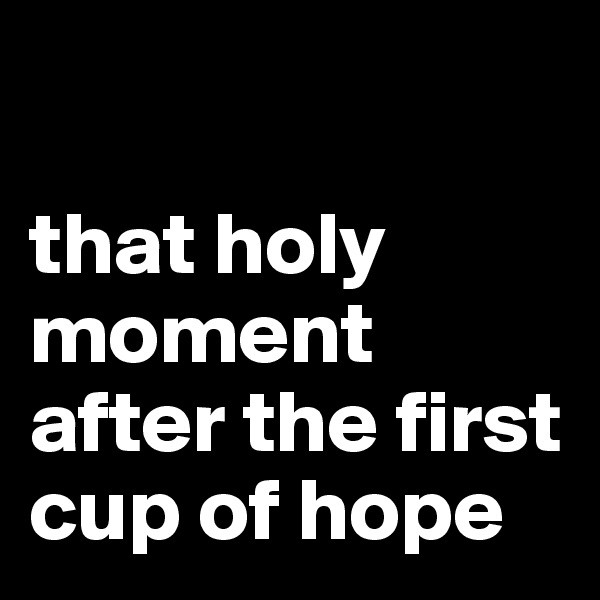 that holy moment after the first cup of hope