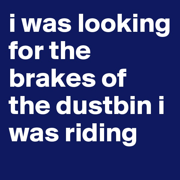 i was looking for the brakes of the dustbin i was riding