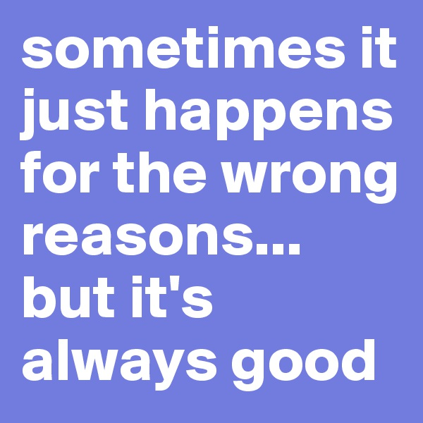 sometimes it just happens for the wrong reasons... but it's always good