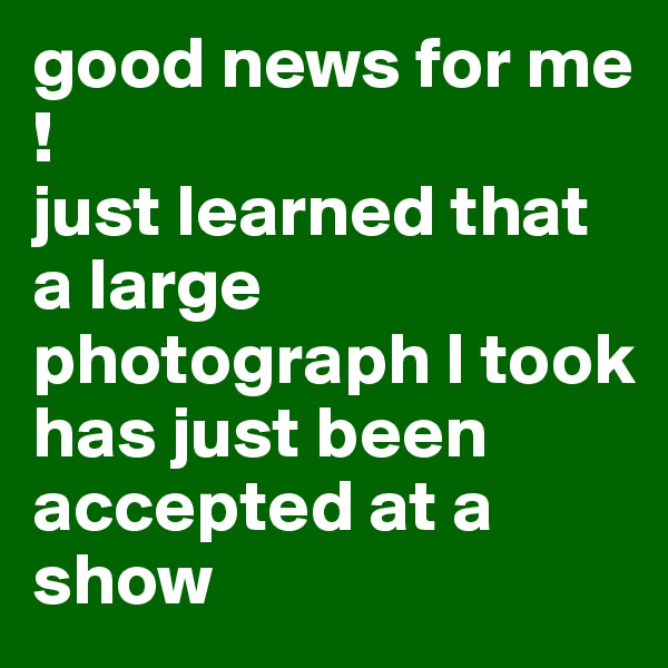 good news for me ! just learned that a large photograph I took has just been accepted at a show