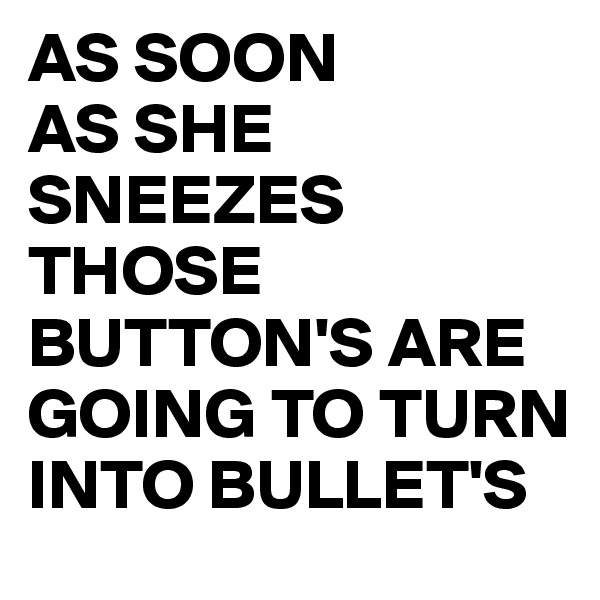 AS SOON AS SHE  SNEEZES THOSE BUTTON'S ARE GOING TO TURN INTO BULLET'S