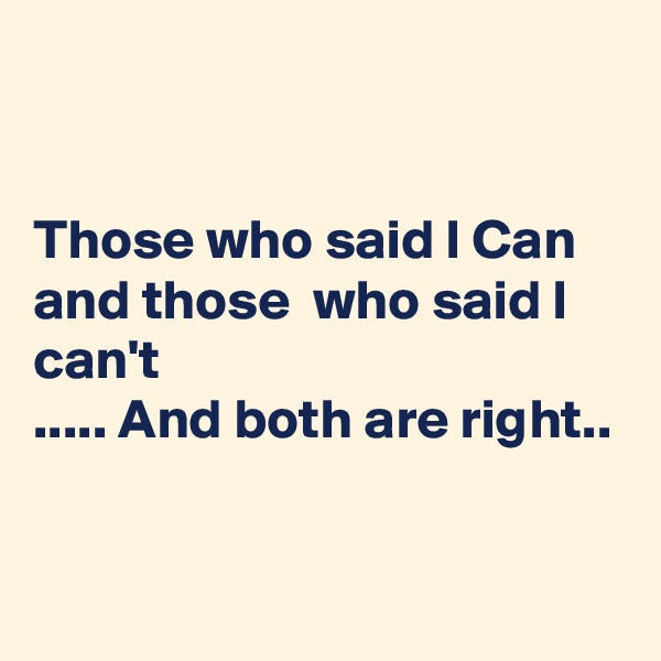 Those who said I Can and those  who said I can't  ..... And both are right..