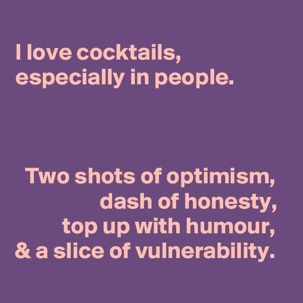 I love cocktails, especially in people.        Two shots of optimism,                   dash of honesty,            top up with humour,   & a slice of vulnerability.