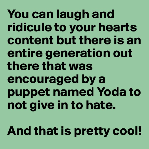 You can laugh and ridicule to your hearts content but there is an entire generation out there that was encouraged by a puppet named Yoda to not give in to hate.   And that is pretty cool!