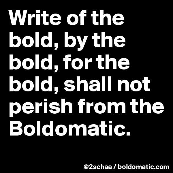 Write of the bold, by the bold, for the bold, shall not perish from the Boldomatic.