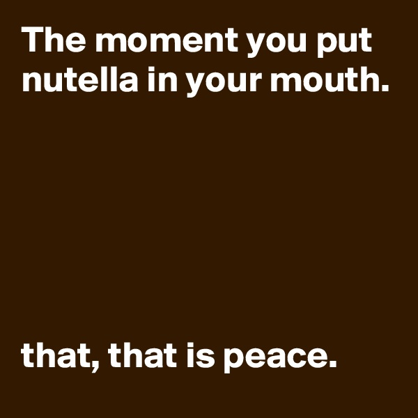 The moment you put nutella in your mouth.       that, that is peace.