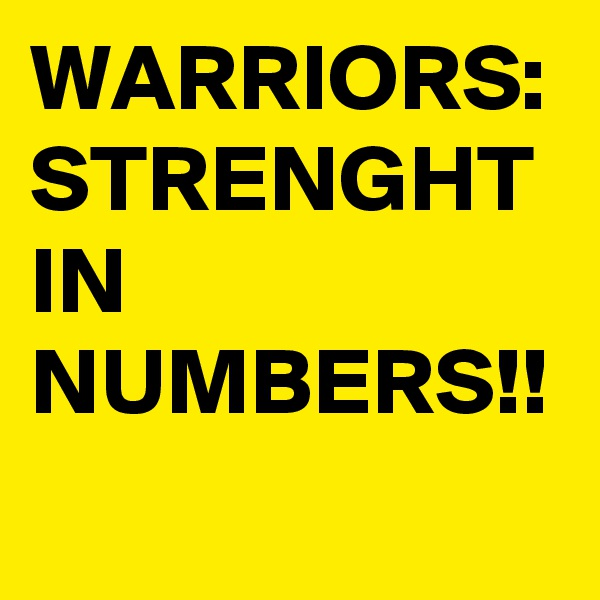 WARRIORS: STRENGHT IN  NUMBERS!!