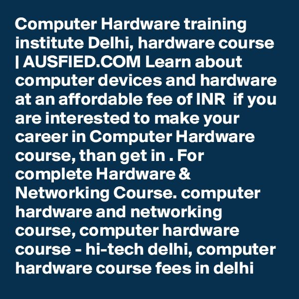 Computer Hardware training institute Delhi, hardware course | AUSFIED.COM Learn about computer devices and hardware at an affordable fee of INR  if you are interested to make your career in Computer Hardware course, than get in . For complete Hardware & Networking Course. computer hardware and networking course, computer hardware course - hi-tech delhi, computer hardware course fees in delhi