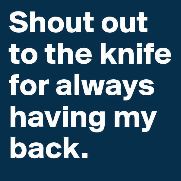 Shout out to the knife for always having my back.