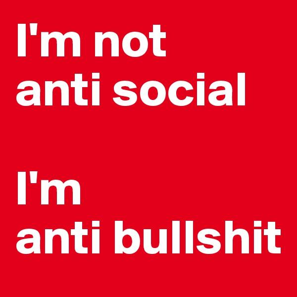 I'm not anti social  I'm  anti bullshit