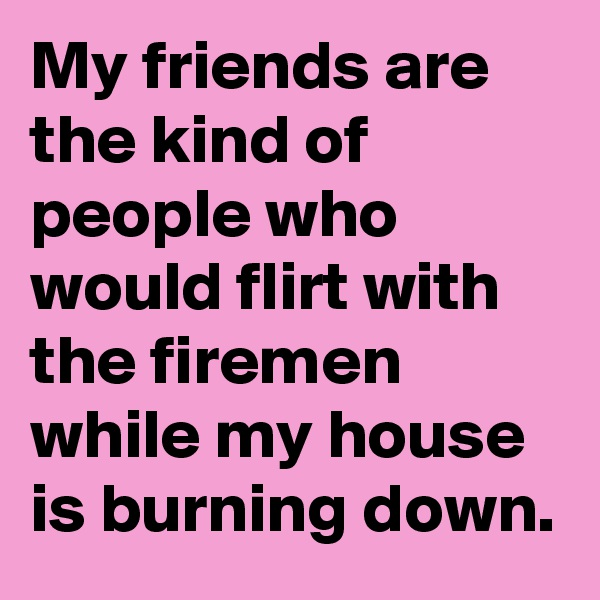 My friends are the kind of people who would flirt with the firemen while my house is burning down.