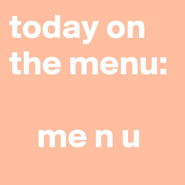 today on the menu:      me n u
