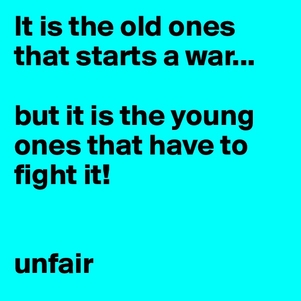 It is the old ones that starts a war...  but it is the young ones that have to fight it!    unfair