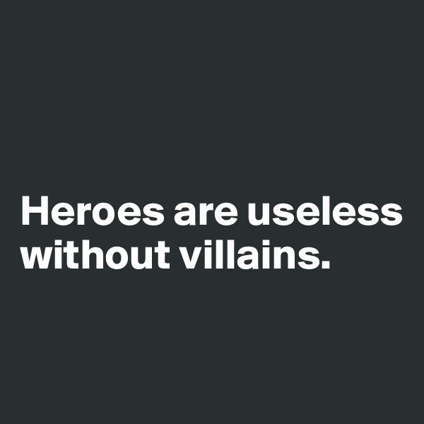Heroes are useless  without villains.