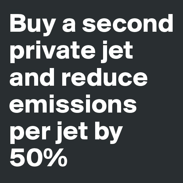 Buy a second private jet and reduce emissions per jet by 50%