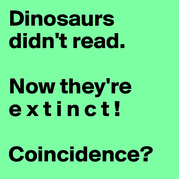 Dinosaurs didn't read.  Now they're  e x t i n c t !  Coincidence?
