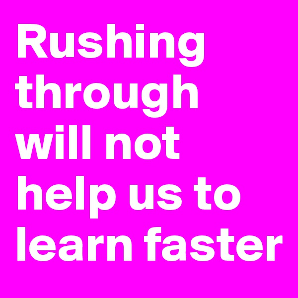 Rushing through will not help us to learn faster