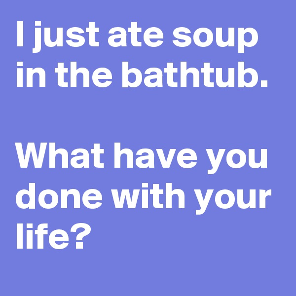 I just ate soup in the bathtub.   What have you done with your life?