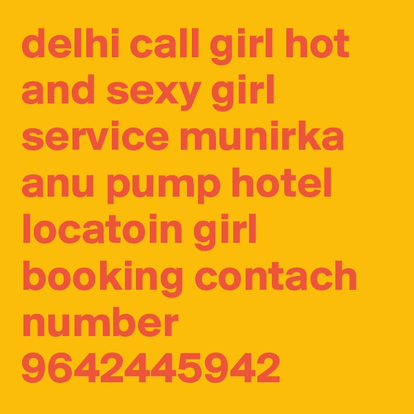 delhi call girl hot and sexy girl service munirka anu pump hotel locatoin girl booking contach number 9642445942