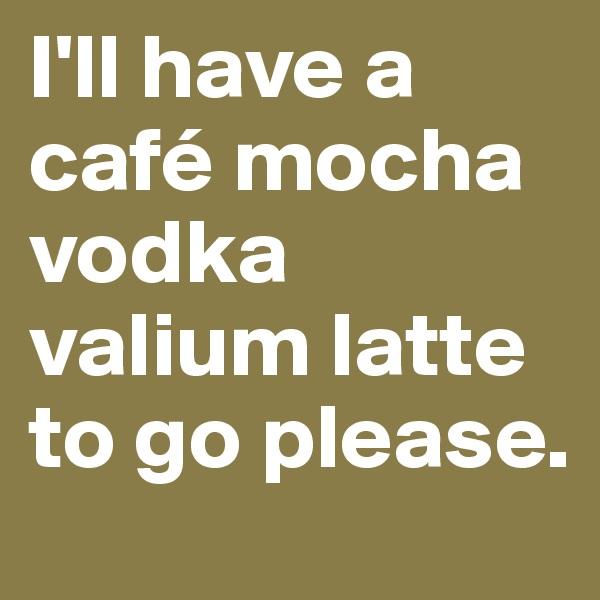 I'll have a café mocha vodka valium latte to go please.