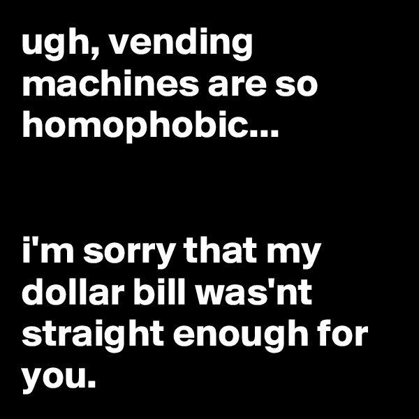 ugh, vending machines are so homophobic...   i'm sorry that my dollar bill was'nt straight enough for you.