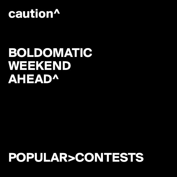 caution^   BOLDOMATIC WEEKEND AHEAD^      POPULAR>CONTESTS