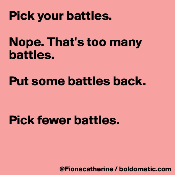 Pick your battles.  Nope. That's too many  battles.  Put some battles back.   Pick fewer battles.