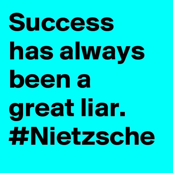 Success has always been a great liar. #Nietzsche