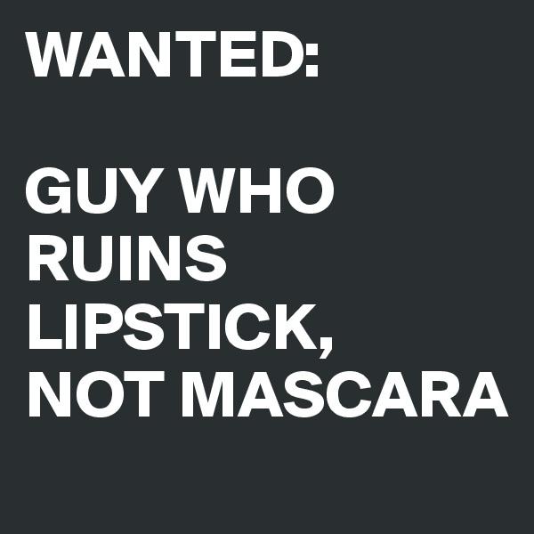 WANTED:  GUY WHO RUINS LIPSTICK, NOT MASCARA
