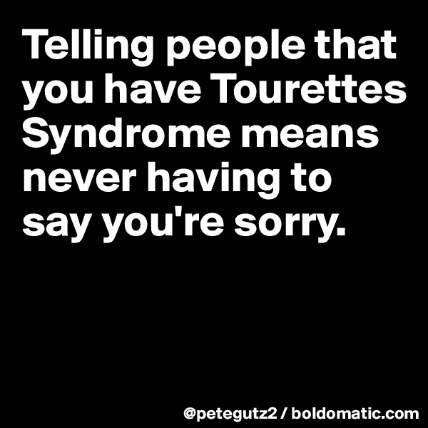 Telling people that you have Tourettes Syndrome means never having to say you're sorry.