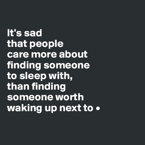 It's sad that people care more about finding someone to sleep with, than finding someone worth waking up next to •